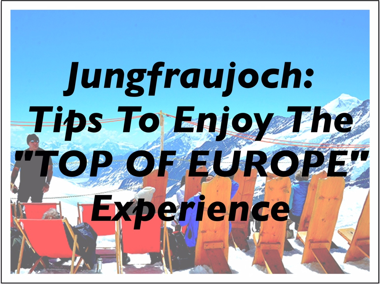 Jungfraujoch - Tips to Enjoy the Top of Europe Experience